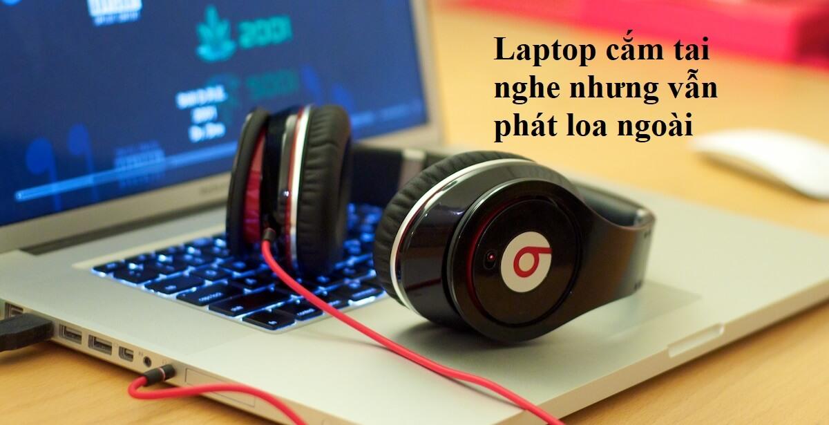 lỗi laptop cắm tai nghe nhưng vẫn phát loa ngoài